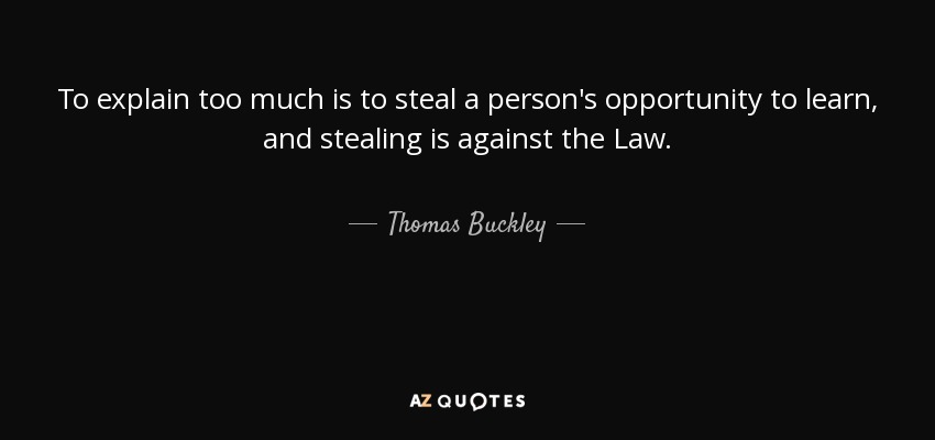 To explain too much is to steal a person's opportunity to learn, and stealing is against the Law. - Thomas Buckley