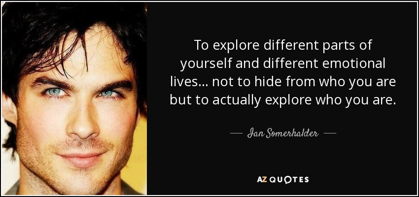 To explore different parts of yourself and different emotional lives... not to hide from who you are but to actually explore who you are. - Ian Somerhalder