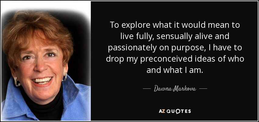 To explore what it would mean to live fully, sensually alive and passionately on purpose, I have to drop my preconceived ideas of who and what I am. - Dawna Markova