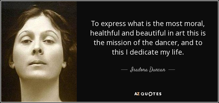 To express what is the most moral, healthful and beautiful in art this is the mission of the dancer, and to this I dedicate my life. - Isadora Duncan
