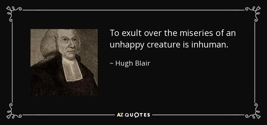 To exult over the miseries of an unhappy creature is inhuman. - Hugh Blair