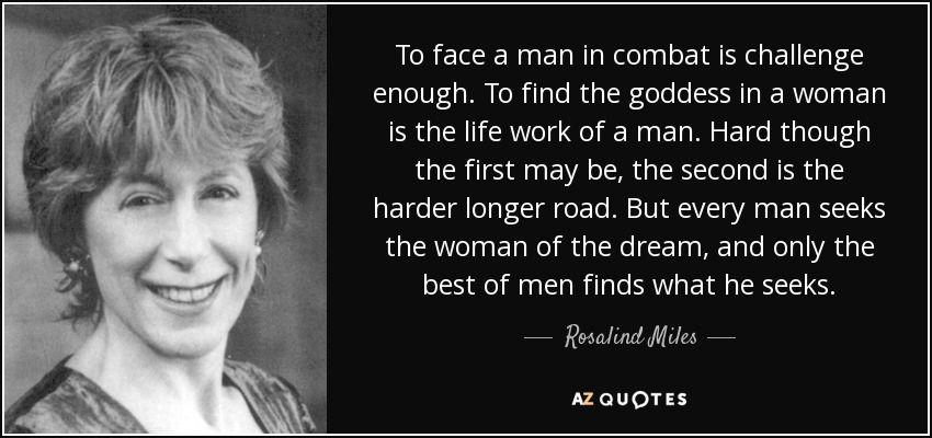 To face a man in combat is challenge enough. To find the goddess in a woman is the life work of a man. Hard though the first may be, the second is the harder longer road. But every man seeks the woman of the dream, and only the best of men finds what he seeks. - Rosalind Miles