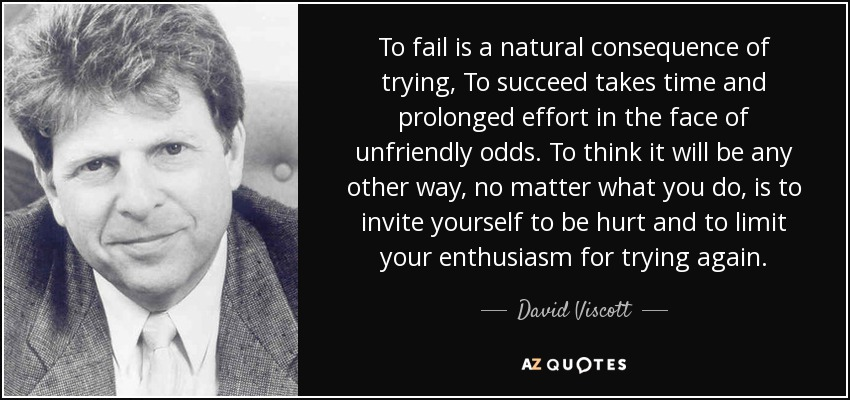 To fail is a natural consequence of trying, To succeed takes time and prolonged effort in the face of unfriendly odds. To think it will be any other way, no matter what you do, is to invite yourself to be hurt and to limit your enthusiasm for trying again. - David Viscott