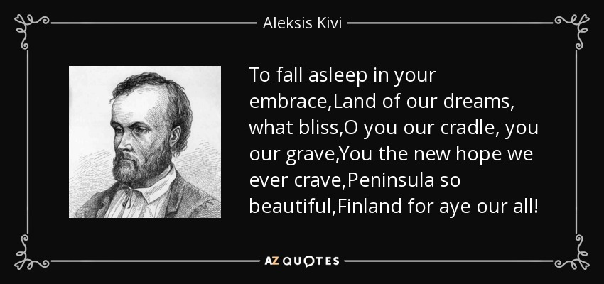 To fall asleep in your embrace,Land of our dreams, what bliss,O you our cradle, you our grave,You the new hope we ever crave,Peninsula so beautiful,Finland for aye our all! - Aleksis Kivi