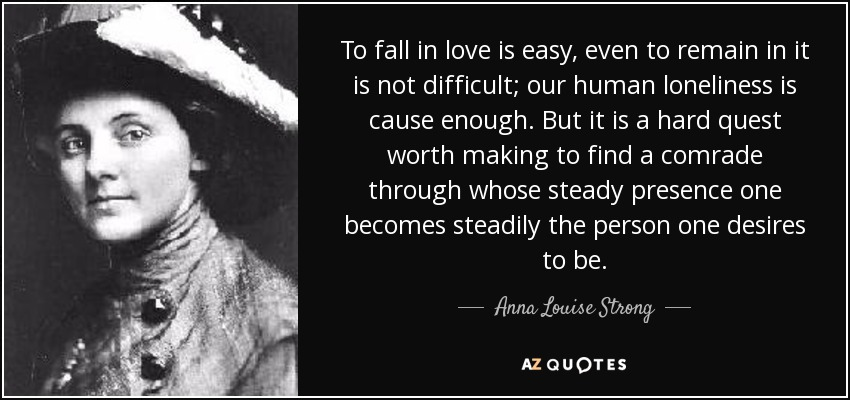 To fall in love is easy, even to remain in it is not difficult; our human loneliness is cause enough. But it is a hard quest worth making to find a comrade through whose steady presence one becomes steadily the person one desires to be. - Anna Louise Strong