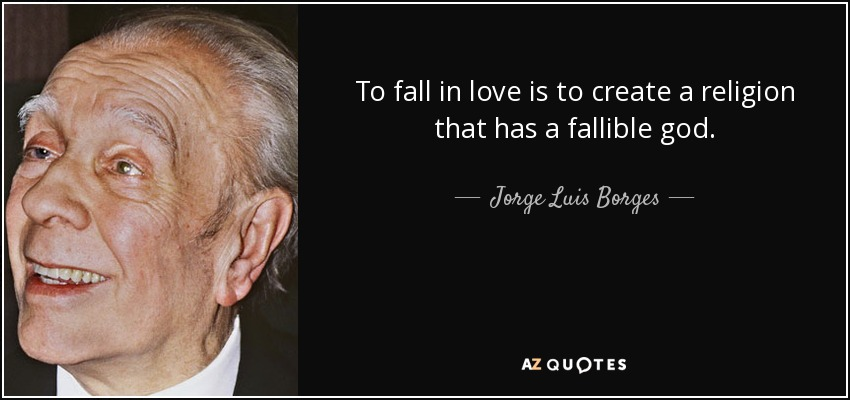 To fall in love is to create a religion that has a fallible god. - Jorge Luis Borges