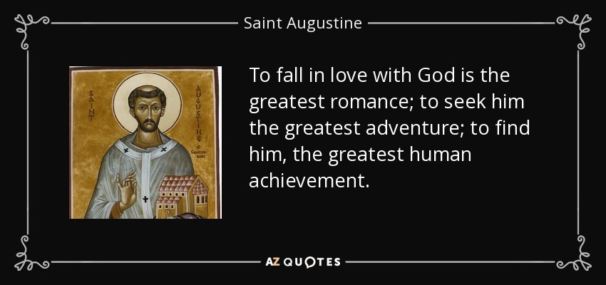 To fall in love with God is the greatest romance; to seek him the greatest adventure; to find him, the greatest human achievement. - Saint Augustine