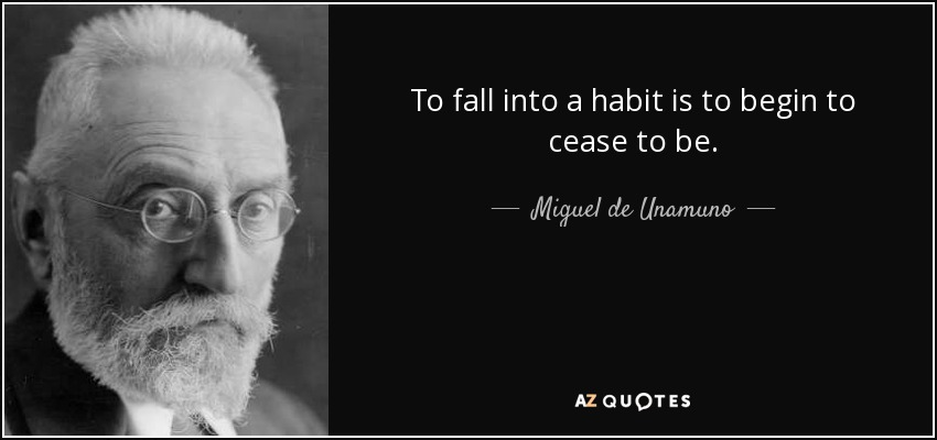 To fall into a habit is to begin to cease to be. - Miguel de Unamuno
