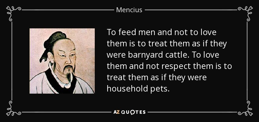 To feed men and not to love them is to treat them as if they were barnyard cattle. To love them and not respect them is to treat them as if they were household pets. - Mencius