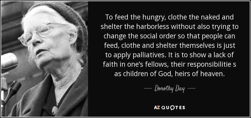To feed the hungry, clothe the naked and shelter the harborless without also trying to change the social order so that people can feed, clothe and shelter themselves is just to apply palliatives. It is to show a lack of faith in one's fellows, their responsibilitie s as children of God, heirs of heaven. - Dorothy Day