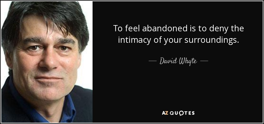 To feel abandoned is to deny the intimacy of your surroundings. - David Whyte