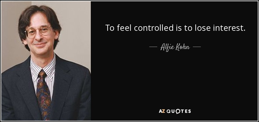 To feel controlled is to lose interest. - Alfie Kohn