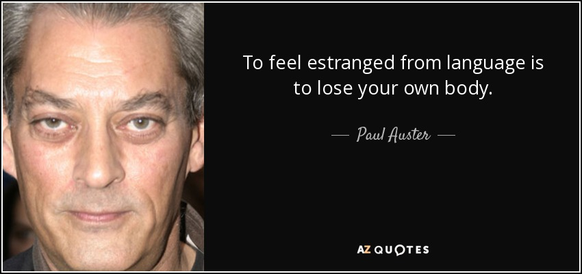 To feel estranged from language is to lose your own body. - Paul Auster