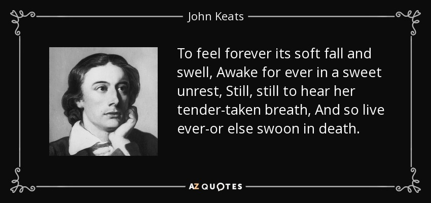 To feel forever its soft fall and swell, Awake for ever in a sweet unrest, Still, still to hear her tender-taken breath, And so live ever-or else swoon in death. - John Keats