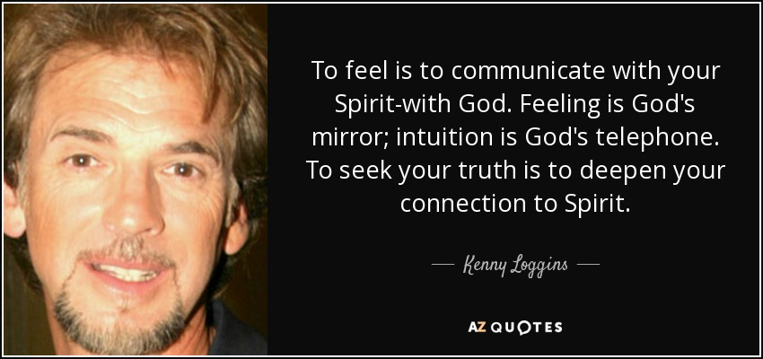 To feel is to communicate with your Spirit-with God. Feeling is God's mirror; intuition is God's telephone. To seek your truth is to deepen your connection to Spirit. - Kenny Loggins
