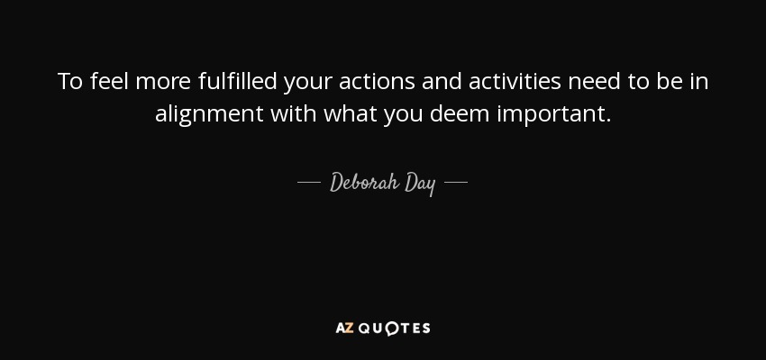To feel more fulfilled your actions and activities need to be in alignment with what you deem important. - Deborah Day