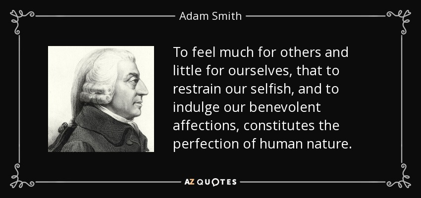 To feel much for others and little for ourselves, that to restrain our selfish, and to indulge our benevolent affections, constitutes the perfection of human nature. - Adam Smith