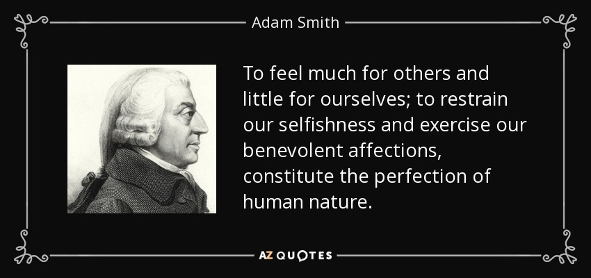 To feel much for others and little for ourselves; to restrain our selfishness and exercise our benevolent affections, constitute the perfection of human nature. - Adam Smith