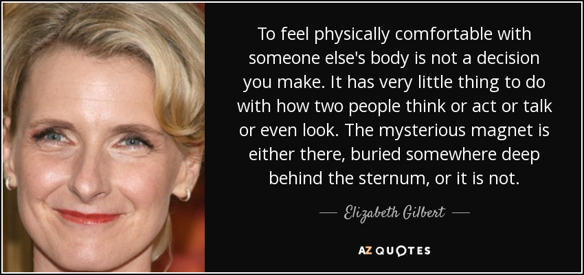 To feel physically comfortable with someone else's body is not a decision you make. It has very little thing to do with how two people think or act or talk or even look. The mysterious magnet is either there, buried somewhere deep behind the sternum, or it is not. - Elizabeth Gilbert