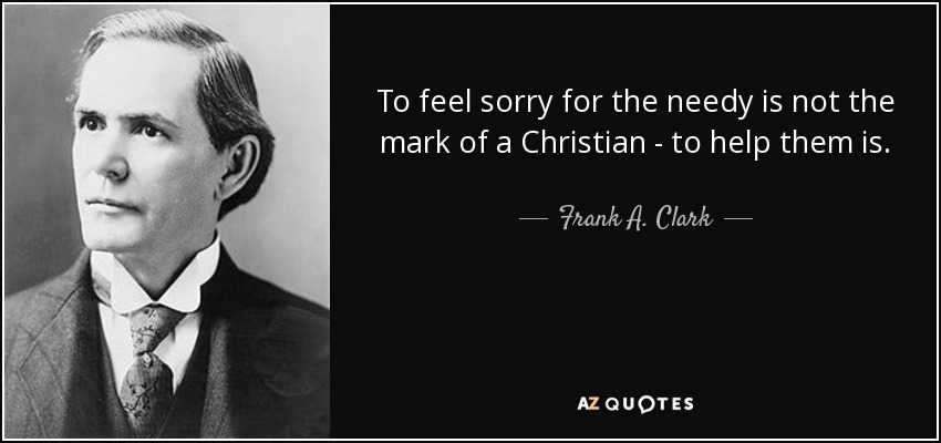 To feel sorry for the needy is not the mark of a Christian - to help them is. - Frank A. Clark