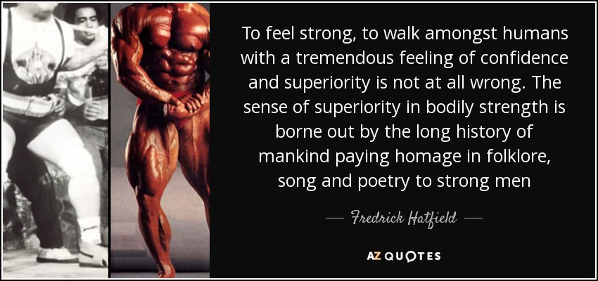 To feel strong, to walk amongst humans with a tremendous feeling of confidence and superiority is not at all wrong. The sense of superiority in bodily strength is borne out by the long history of mankind paying homage in folklore, song and poetry to strong men - Fredrick Hatfield