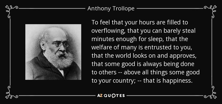 To feel that your hours are filled to overflowing, that you can barely steal minutes enough for sleep, that the welfare of many is entrusted to you, that the world looks on and approves, that some good is always being done to others -- above all things some good to your country; -- that is happiness. - Anthony Trollope
