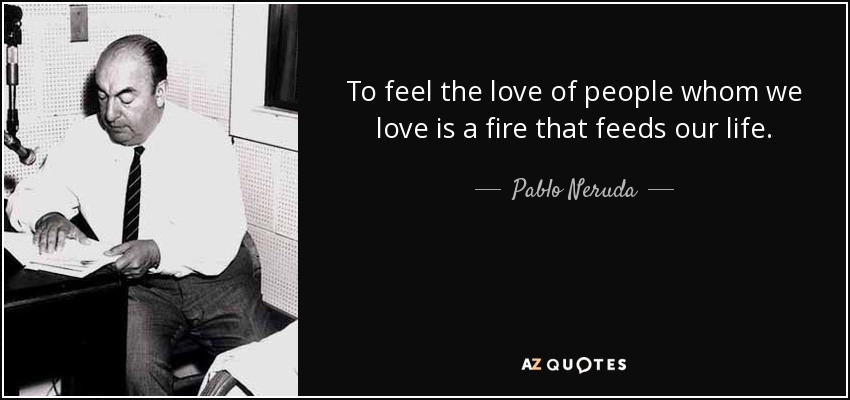 To feel the love of people whom we love is a fire that feeds our life. - Pablo Neruda