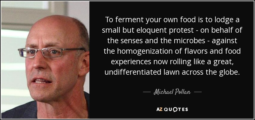 To ferment your own food is to lodge a small but eloquent protest - on behalf of the senses and the microbes - against the homogenization of flavors and food experiences now rolling like a great, undifferentiated lawn across the globe. - Michael Pollan