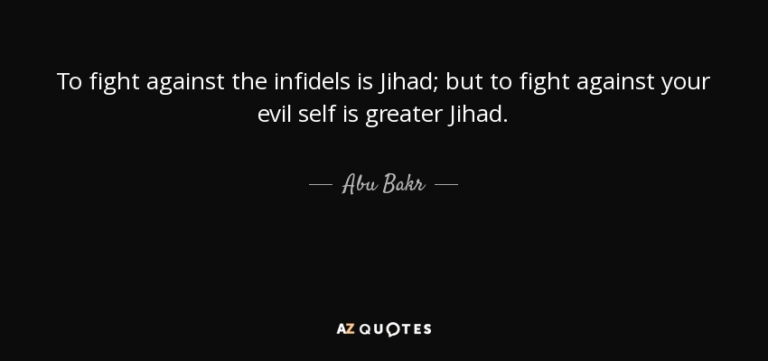 To fight against the infidels is Jihad; but to fight against your evil self is greater Jihad. - Abu Bakr