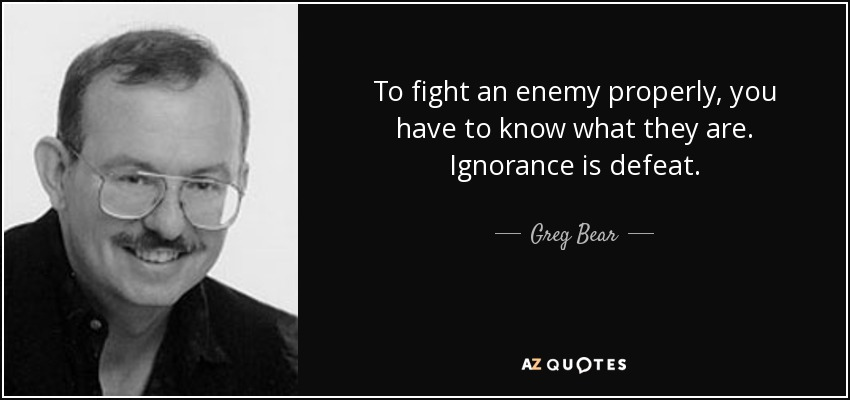 To fight an enemy properly, you have to know what they are. Ignorance is defeat. - Greg Bear