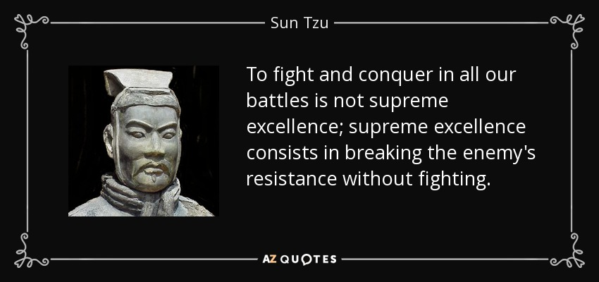 To fight and conquer in all our battles is not supreme excellence; supreme excellence consists in breaking the enemy's resistance without fighting. - Sun Tzu
