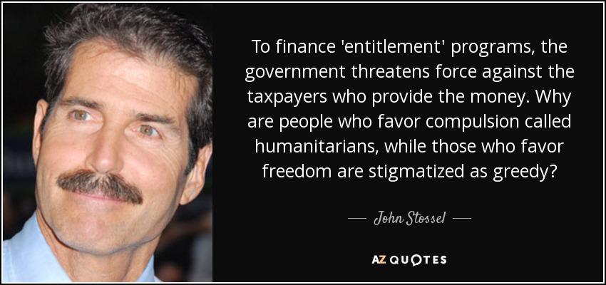 To finance 'entitlement' programs, the government threatens force against the taxpayers who provide the money. Why are people who favor compulsion called humanitarians, while those who favor freedom are stigmatized as greedy? - John Stossel