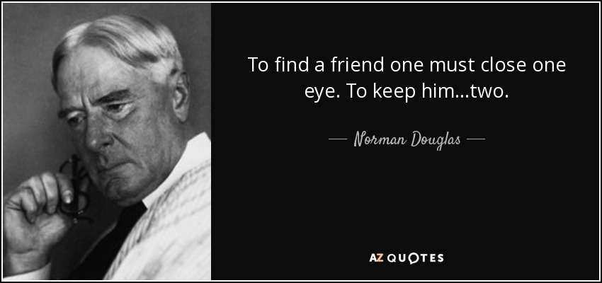 To find a friend one must close one eye. To keep him...two. - Norman Douglas