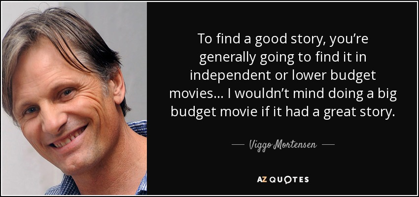 To find a good story, you're generally going to find it in independent or lower budget movies... I wouldn't mind doing a big budget movie if it had a great story. - Viggo Mortensen