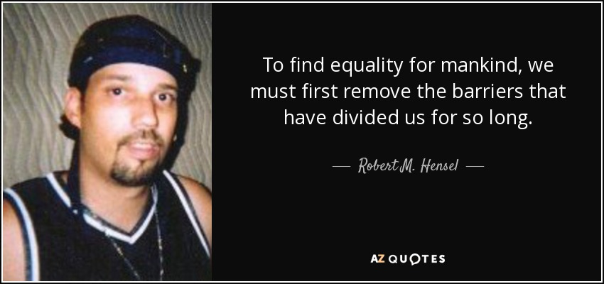 To find equality for mankind, we must first remove the barriers that have divided us for so long. - Robert M. Hensel