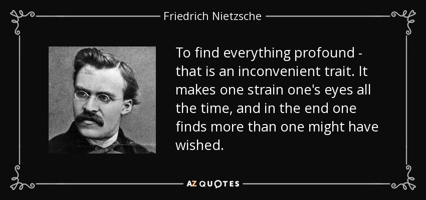 To find everything profound - that is an inconvenient trait. It makes one strain one's eyes all the time, and in the end one finds more than one might have wished. - Friedrich Nietzsche