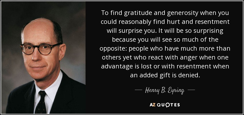 To find gratitude and generosity when you could reasonably find hurt and resentment will surprise you. It will be so surprising because you will see so much of the opposite: people who have much more than others yet who react with anger when one advantage is lost or with resentment when an added gift is denied. - Henry B. Eyring