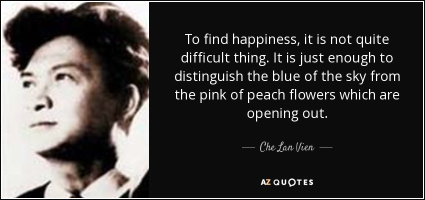 To find happiness, it is not quite difficult thing. It is just enough to distinguish the blue of the sky from the pink of peach flowers which are opening out. - Che Lan Vien