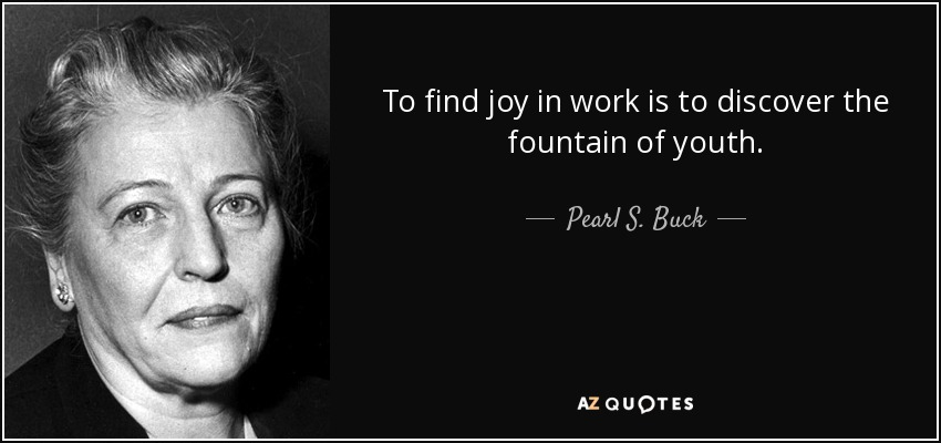 To find joy in work is to discover the fountain of youth. - Pearl S. Buck