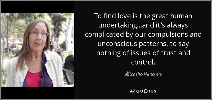 To find love is the great human undertaking...and it's always complicated by our compulsions and unconscious patterns, to say nothing of issues of trust and control. - Michelle Huneven
