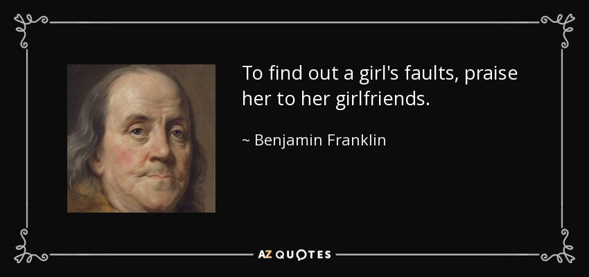 To find out a girl's faults, praise her to her girlfriends. - Benjamin Franklin