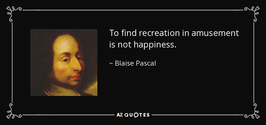 To find recreation in amusement is not happiness. - Blaise Pascal