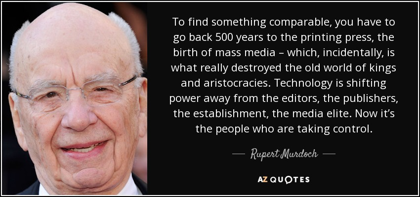 To find something comparable, you have to go back 500 years to the printing press, the birth of mass media – which, incidentally, is what really destroyed the old world of kings and aristocracies. Technology is shifting power away from the editors, the publishers, the establishment, the media elite. Now it's the people who are taking control. - Rupert Murdoch
