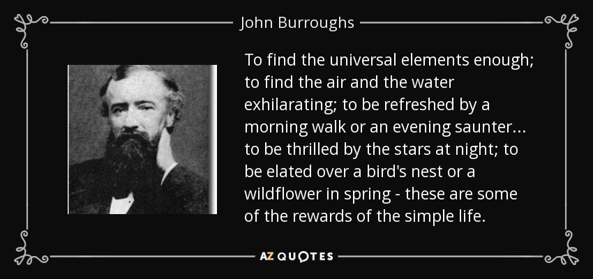 To find the universal elements enough; to find the air and the water exhilarating; to be refreshed by a morning walk or an evening saunter... to be thrilled by the stars at night; to be elated over a bird's nest or a wildflower in spring - these are some of the rewards of the simple life. - John Burroughs