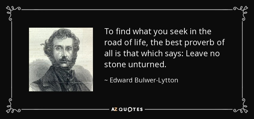 To find what you seek in the road of life, the best proverb of all is that which says: Leave no stone unturned. - Edward Bulwer-Lytton, 1st Baron Lytton