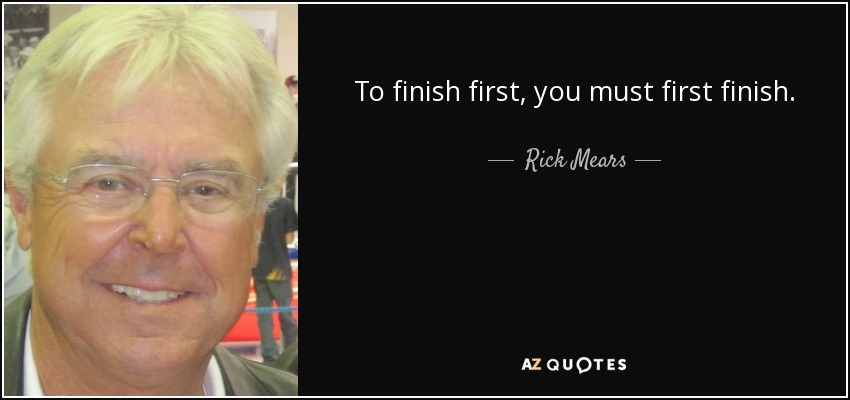 To finish first, you must first finish. - Rick Mears