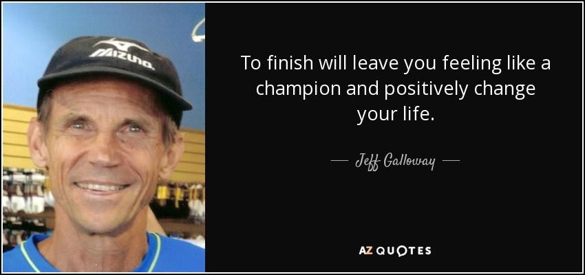 To finish will leave you feeling like a champion and positively change your life. - Jeff Galloway