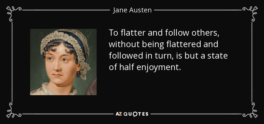 To flatter and follow others, without being flattered and followed in turn, is but a state of half enjoyment. - Jane Austen