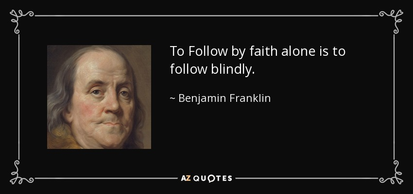 To Follow by faith alone is to follow blindly. - Benjamin Franklin