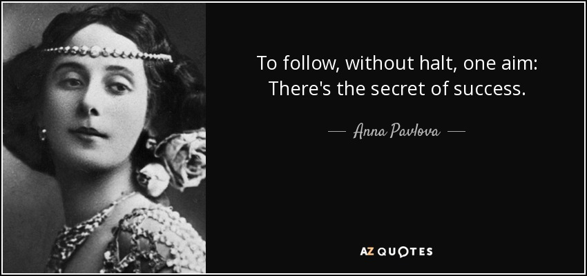 To follow, without halt, one aim: There's the secret of success. - Anna Pavlova